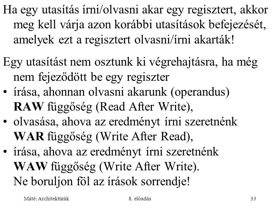 Máté: Architektúrák8. előadás33 Ha egy utasítás írni/olvasni akar egy regisztert, akkor meg kell várja azon korábbi utasítások befejezését, amelyek ez