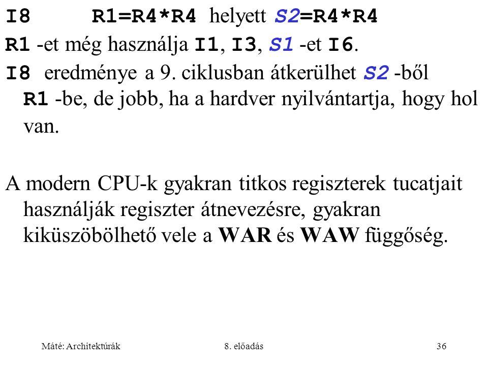 Máté: Architektúrák8. előadás36 I8 R1=R4*R4 helyett S2=R4*R4 R1 -et még használja I1, I3, S1 -et I6. I8 eredménye a 9. ciklusban átkerülhet S2 -ből R1