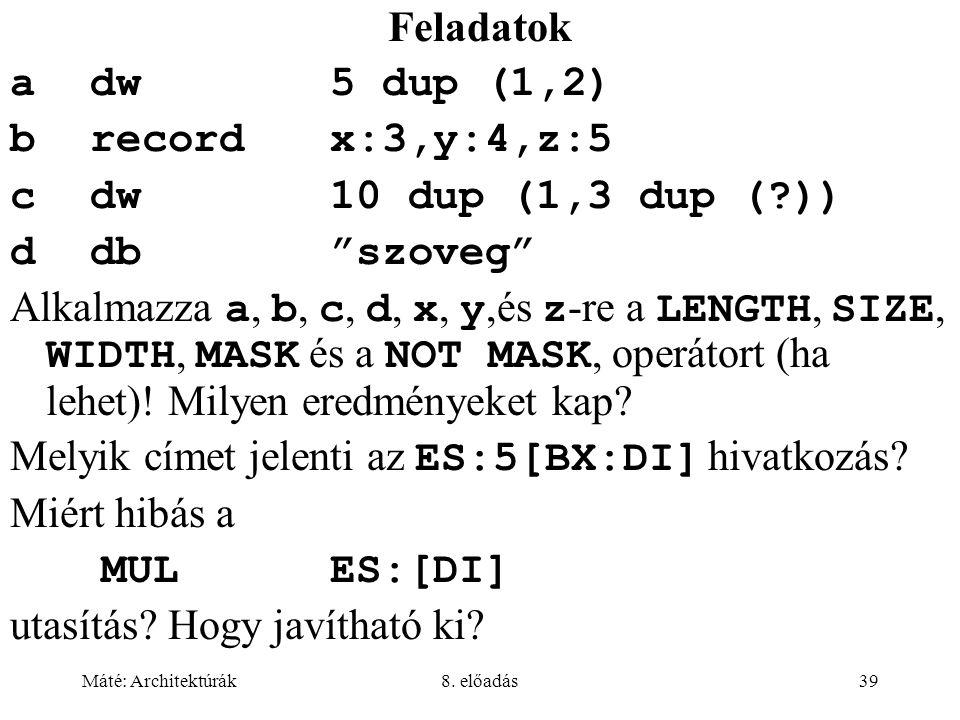 """Máté: Architektúrák8. előadás39 Feladatok adw5 dup (1,2) brecordx:3,y:4,z:5 cdw10 dup (1,3 dup (?)) ddb""""szoveg"""" Alkalmazza a, b, c, d, x, y,és z -re a"""