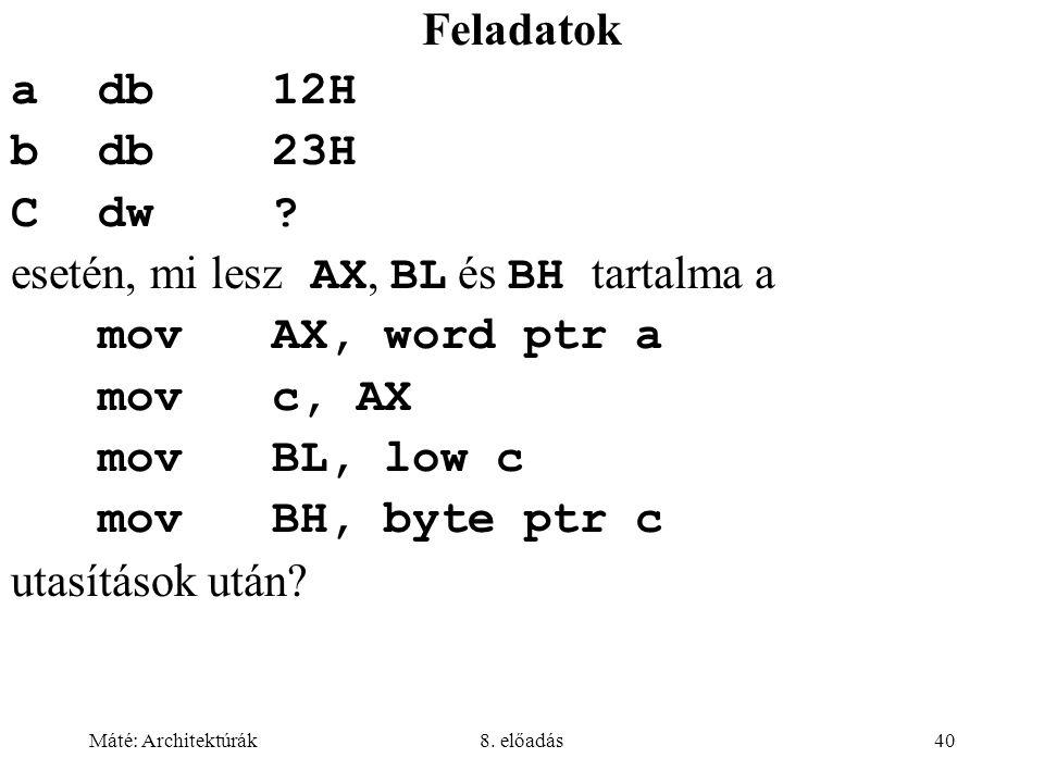 Máté: Architektúrák8. előadás40 Feladatok adb12H bdb 23H Cdw? esetén, mi lesz AX, BL és BH tartalma a movAX, word ptr a movc, AX movBL, low c movBH, b