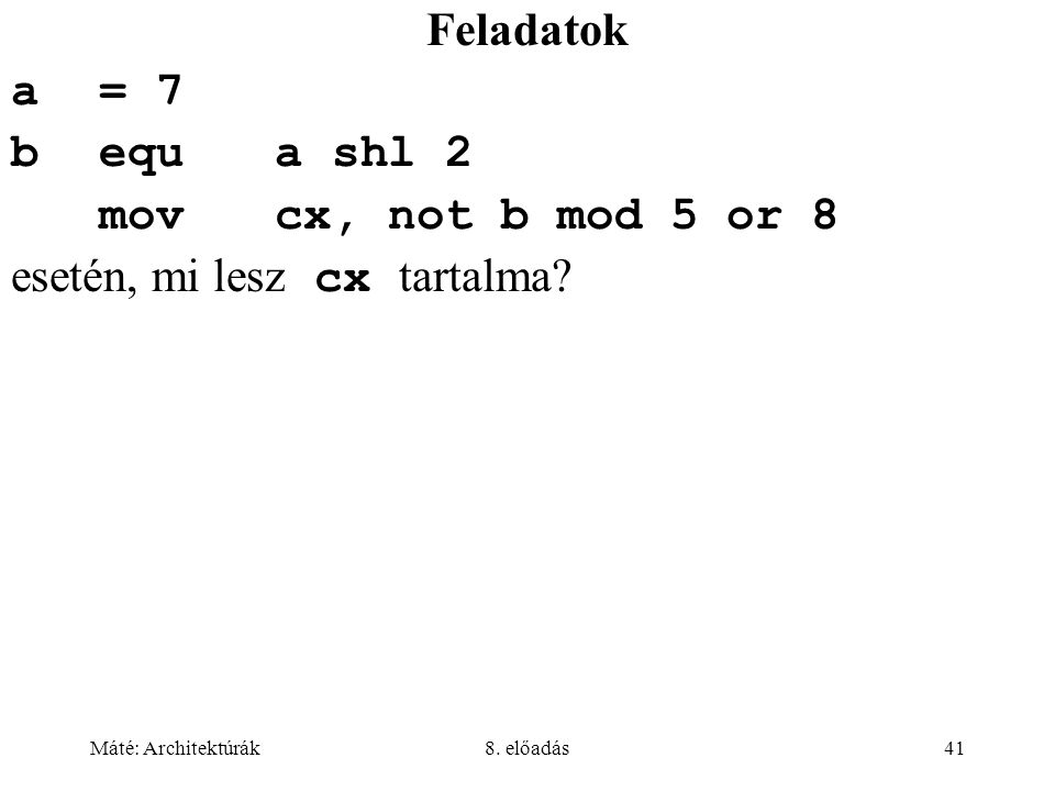 Máté: Architektúrák8. előadás41 Feladatok a= 7 bequa shl 2 movcx, not b mod 5 or 8 esetén, mi lesz cx tartalma?