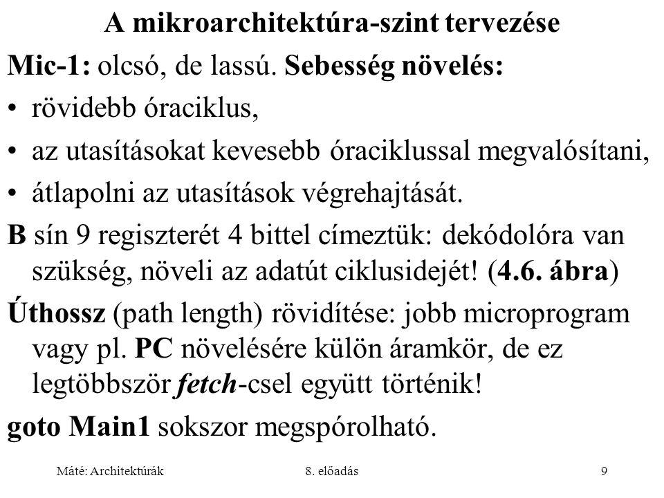 Máté: Architektúrák8. előadás9 A mikroarchitektúra-szint tervezése Mic-1: olcsó, de lassú. Sebesség növelés: rövidebb óraciklus, az utasításokat keves