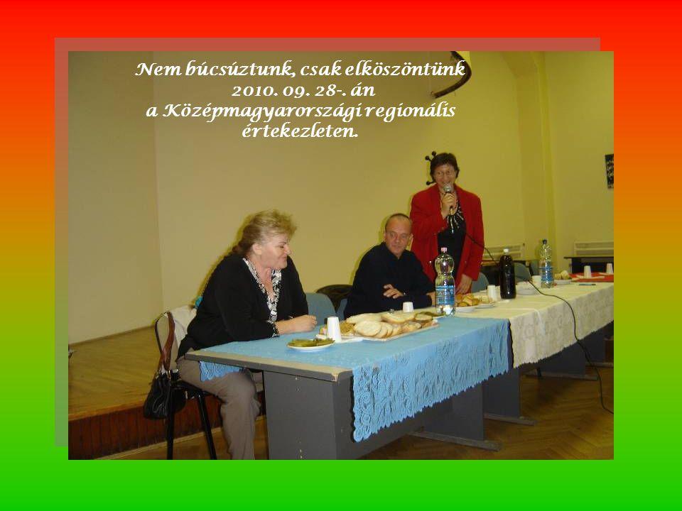 Nem búcsúztunk, csak elköszöntünk 2010. 09. 28-. án a Középmagyarországi regionális értekezleten.