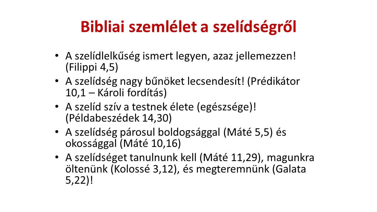 Bibliai szemlélet a szelídségről A szelídlelkűség ismert legyen, azaz jellemezzen! (Filippi 4,5) A szelídség nagy bűnöket lecsendesít! (Prédikátor 10,