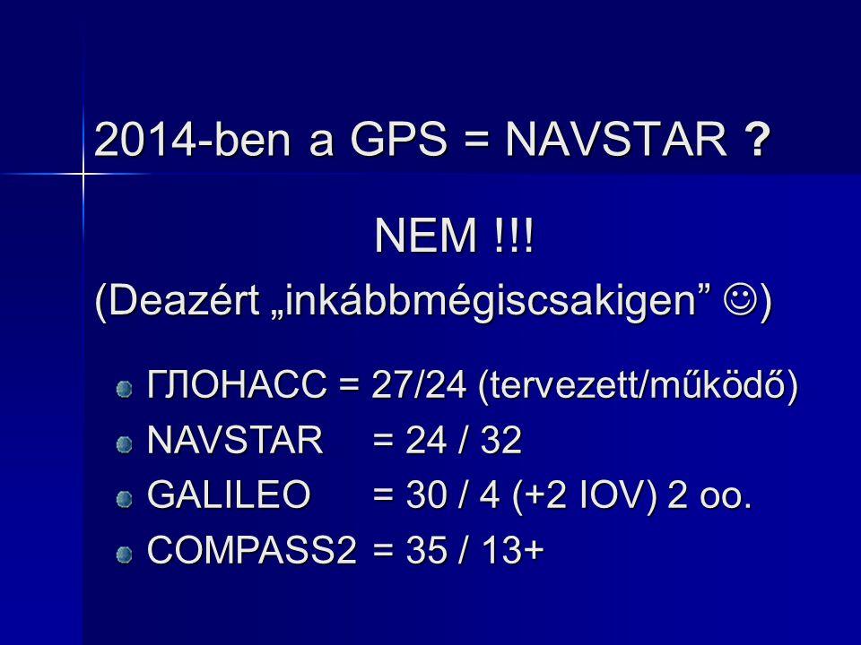 """2014-ben a GPS = NAVSTAR ? NEM !!! (Deazért """"inkábbmégiscsakigen"""" ) ГЛОНАСС = 27/24 (tervezett/működő) NAVSTAR= 24 / 32 GALILEO= 30 / 4 (+2 IOV) 2 oo."""