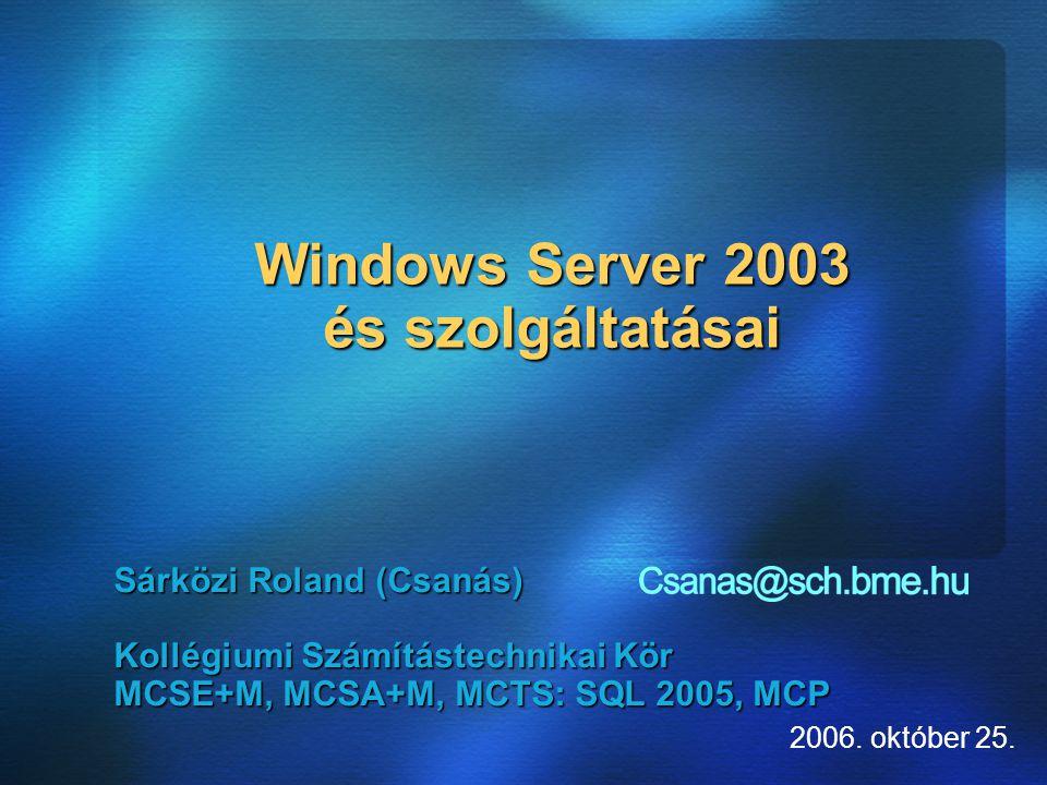Windows Server 2003 és szolgáltatásai Sárközi Roland (Csanás) Kollégiumi Számítástechnikai Kör MCSE+M, MCSA+M, MCTS: SQL 2005, MCP 2006.
