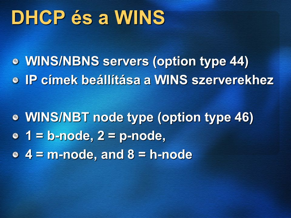 DHCP és a WINS WINS/NBNS servers (option type 44) IP címek beállítása a WINS szerverekhez WINS/NBT node type (option type 46) 1 = b-node, 2 = p-node, 4 = m-node, and 8 = h-node