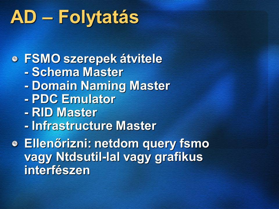 AD – Folytatás FSMO szerepek átvitele - Schema Master - Domain Naming Master - PDC Emulator - RID Master - Infrastructure Master Ellenőrizni: netdom query fsmo vagy Ntdsutil-lal vagy grafikus interfészen