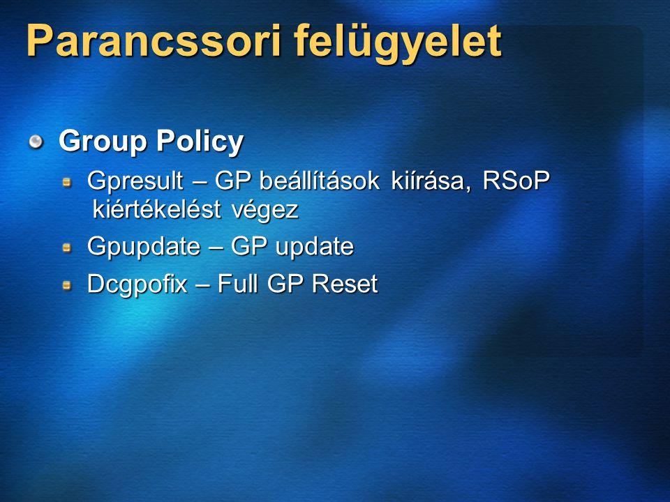 Parancssori felügyelet Group Policy Gpresult – GP beállítások kiírása, RSoP kiértékelést végez Gpupdate – GP update Dcgpofix – Full GP Reset