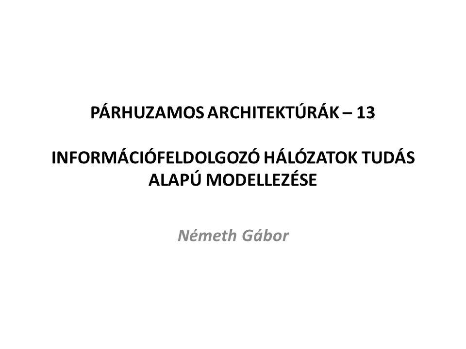 PÁRHUZAMOS ARCHITEKTÚRÁK – 13 INFORMÁCIÓFELDOLGOZÓ HÁLÓZATOK TUDÁS ALAPÚ MODELLEZÉSE Németh Gábor
