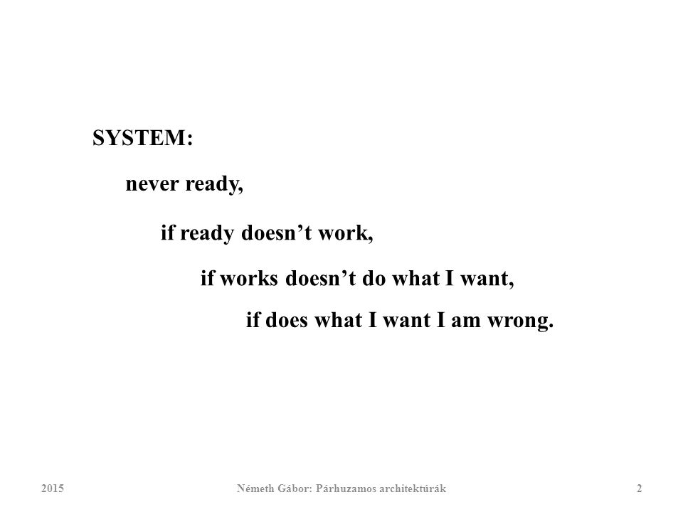 2015Németh Gábor: Párhuzamos architektúrák2 SYSTEM: never ready, if ready doesn't work, if works doesn't do what I want, if does what I want I am wrong.
