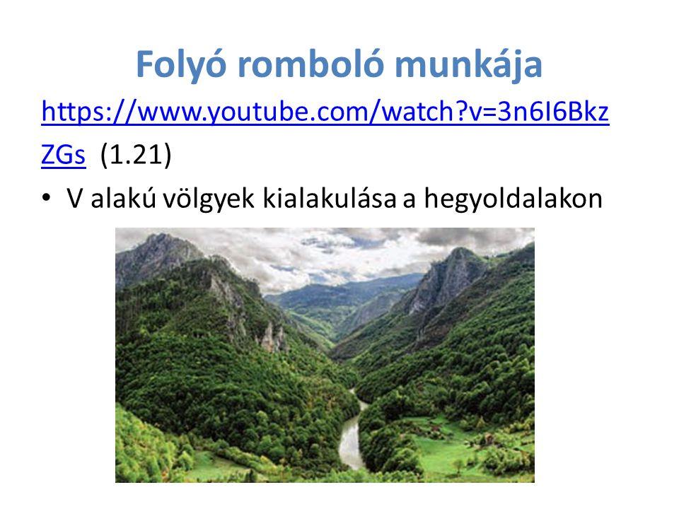 Folyó romboló munkája https://www.youtube.com/watch?v=3n6I6Bkz ZGsZGs (1.21) V alakú völgyek kialakulása a hegyoldalakon