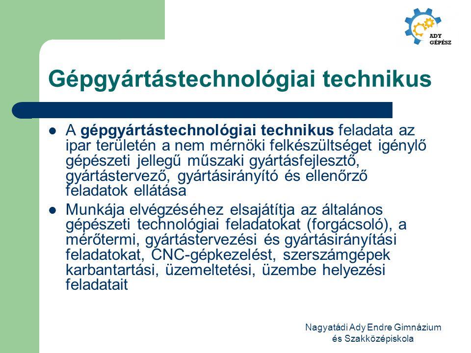 Nagyatádi Ady Endre Gimnázium és Szakközépiskola Gépgyártástechnológiai technikus A gépgyártástechnológiai technikus feladata az ipar területén a nem
