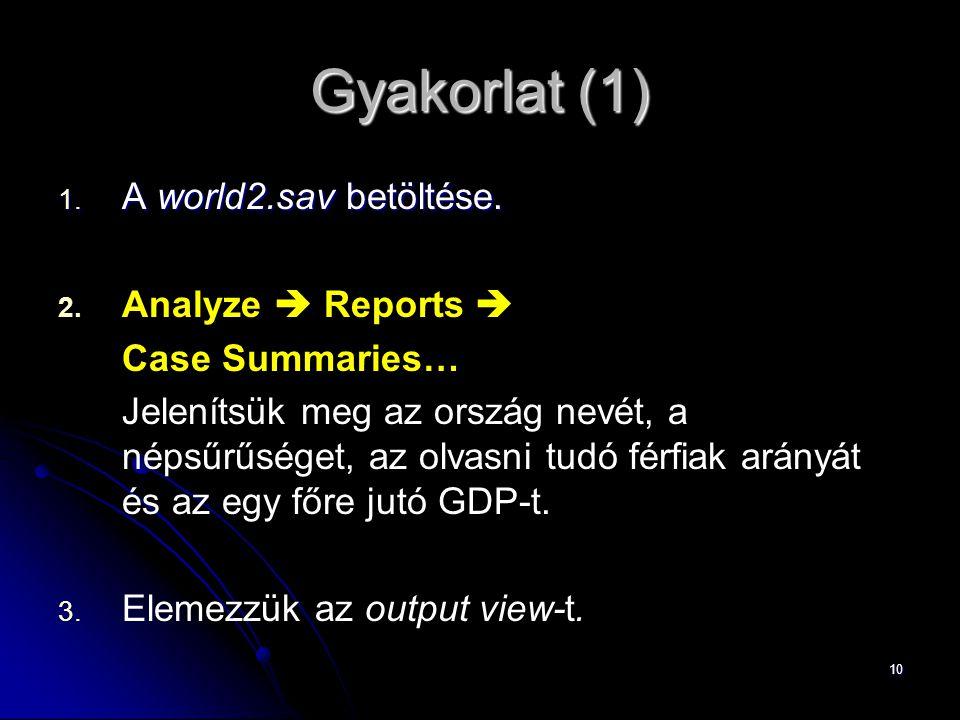 10 Gyakorlat (1) 1. A world2.sav betöltése. 2. 2. Analyze  Reports  Case Summaries… Jelenítsük meg az ország nevét, a népsűrűséget, az olvasni tudó
