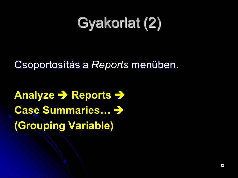 12 Gyakorlat (2) Csoportosítás a menüben. Csoportosítás a Reports menüben. Analyze  Reports  Case Summaries…  (Grouping Variable)