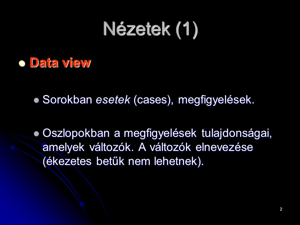2 Nézetek (1) Data view Data view Sorokban esetek (cases), megfigyelések. Sorokban esetek (cases), megfigyelések. Oszlopokban a megfigyelések tulajdon