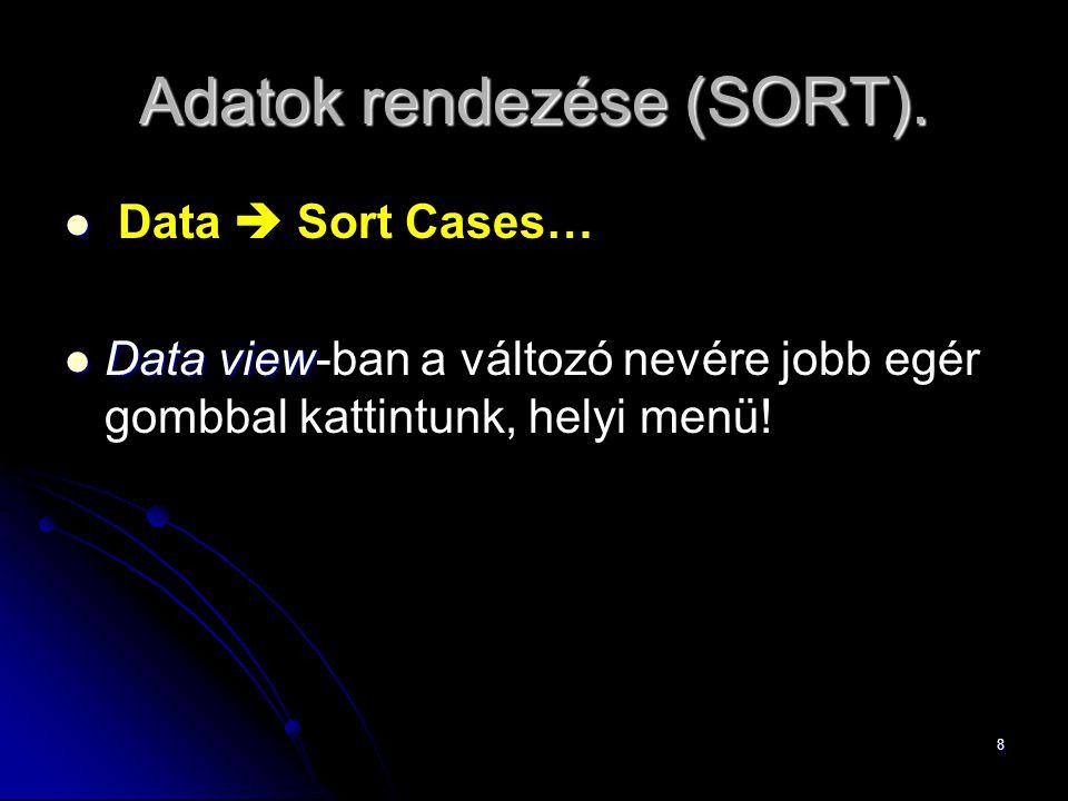 8 Adatok rendezése (SORT). Data  Sort Cases… Dataview Data view-ban a változó nevére jobb egér gombbal kattintunk, helyi menü!
