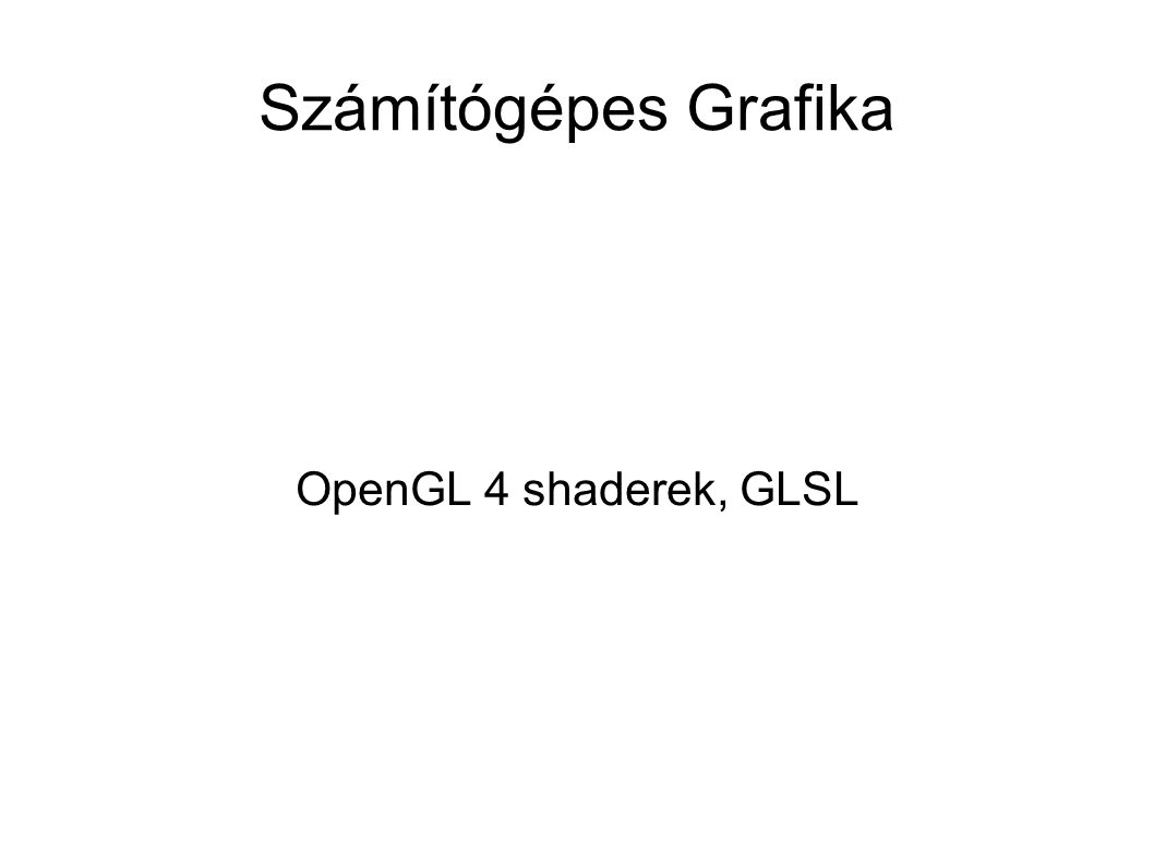 Program-shader megfeleltetések glGenVertexArrays( 1, &vaoHandle ); glBindVertexArray(vaoHandle); glEnableVertexAttribArray(0); // Vertex position glEnableVertexAttribArray(1); // Vertex color glBindBuffer(GL_ARRAY_BUFFER, positionBufferHandle); glVertexAttribPointer( 0, 3, GL_FLOAT, GL_FALSE, 0, (GLubyte *)NULL ); glBindBuffer(GL_ARRAY_BUFFER, colorBufferHandle); glVertexAttribPointer( 1, 3, GL_FLOAT, GL_FALSE, 0, (GLubyte *)NULL );