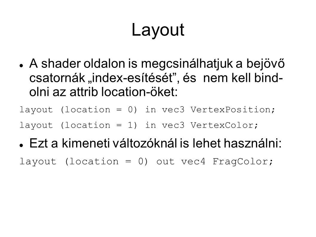 """Layout A shader oldalon is megcsinálhatjuk a bejövő csatornák """"index-esítését , és nem kell bind- olni az attrib location-öket: layout (location = 0) in vec3 VertexPosition; layout (location = 1) in vec3 VertexColor; Ezt a kimeneti változóknál is lehet használni: layout (location = 0) out vec4 FragColor;"""