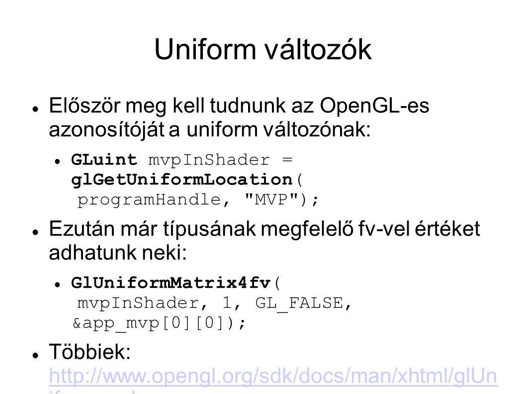 Uniform változók Először meg kell tudnunk az OpenGL-es azonosítóját a uniform változónak: GLuint mvpInShader = glGetUniformLocation( programHandle, MVP ); Ezután már típusának megfelelő fv-vel értéket adhatunk neki: GlUniformMatrix4fv( mvpInShader, 1, GL_FALSE, &app_mvp[0][0]); Többiek: http://www.opengl.org/sdk/docs/man/xhtml/glUn iform.xml http://www.opengl.org/sdk/docs/man/xhtml/glUn iform.xml