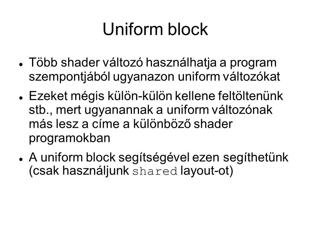 Uniform block Több shader változó használhatja a program szempontjából ugyanazon uniform változókat Ezeket mégis külön-külön kellene feltöltenünk stb., mert ugyanannak a uniform változónak más lesz a címe a különböző shader programokban A uniform block segítségével ezen segíthetünk (csak használjunk shared layout-ot)