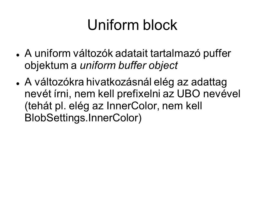 Uniform block A uniform változók adatait tartalmazó puffer objektum a uniform buffer object A változókra hivatkozásnál elég az adattag nevét írni, nem kell prefixelni az UBO nevével (tehát pl.