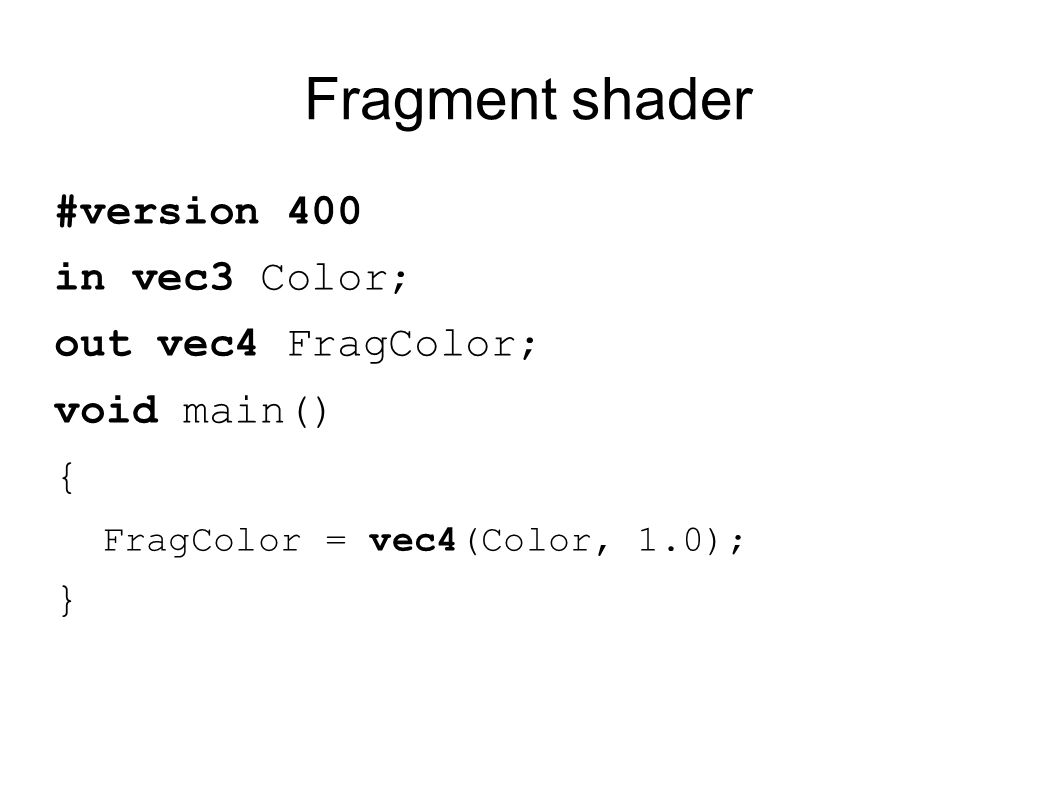 Fragment shader #version 400 in vec3 Color; out vec4 FragColor; void main() { FragColor = vec4(Color, 1.0); }