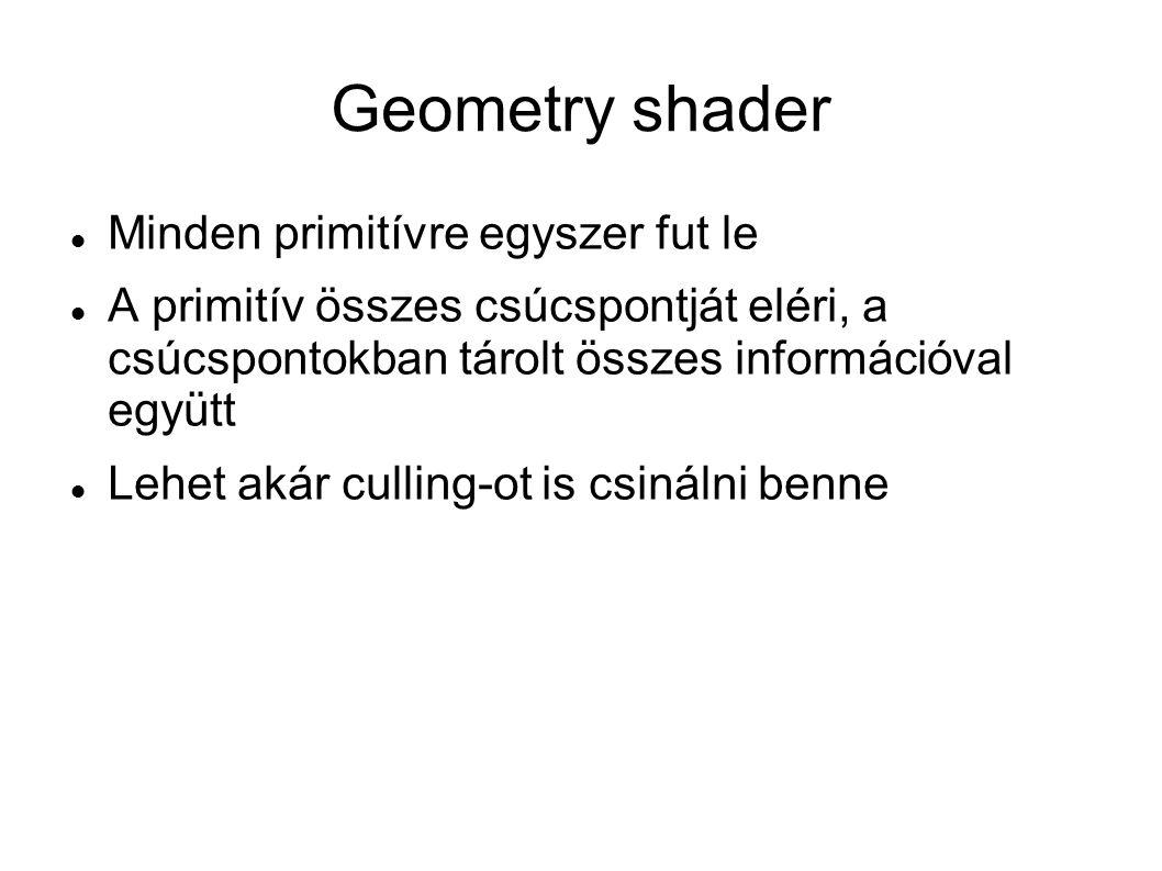 Geometry shader Minden primitívre egyszer fut le A primitív összes csúcspontját eléri, a csúcspontokban tárolt összes információval együtt Lehet akár culling-ot is csinálni benne