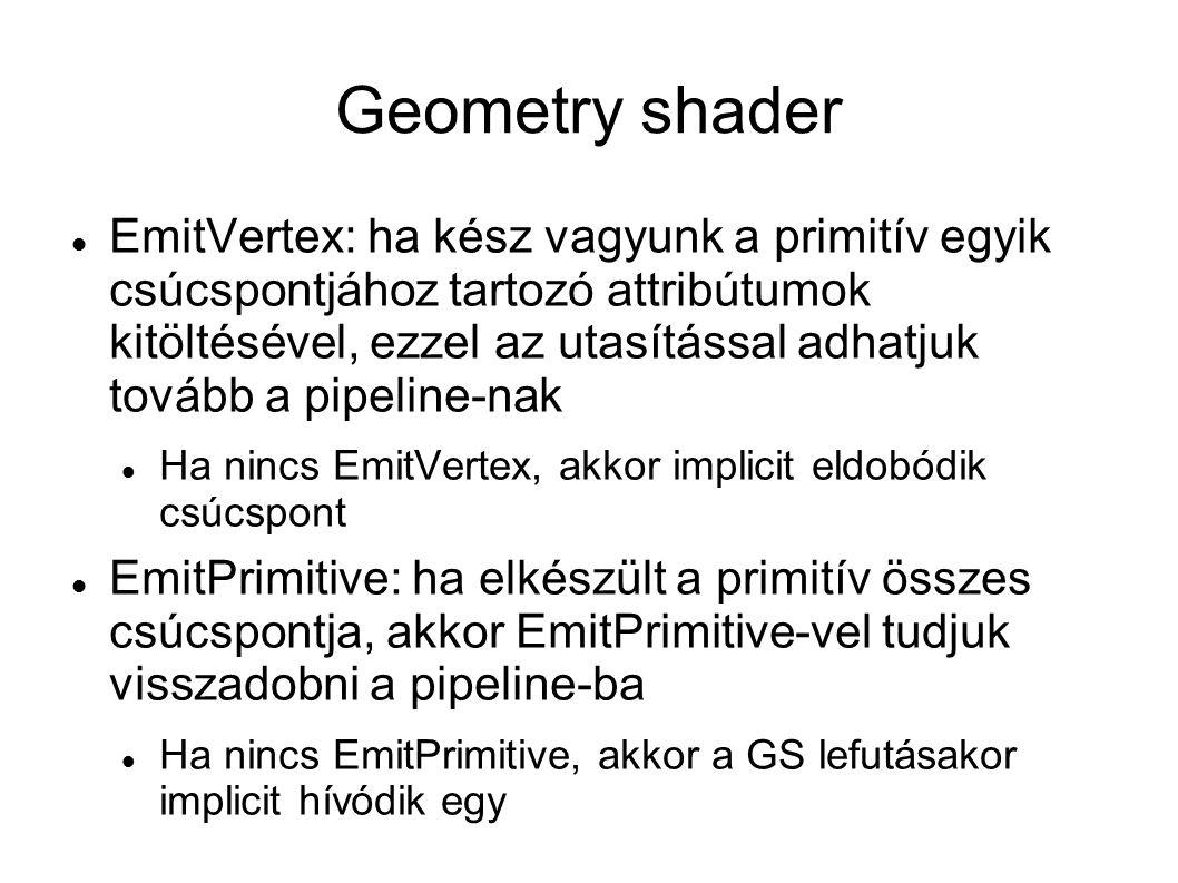 Geometry shader EmitVertex: ha kész vagyunk a primitív egyik csúcspontjához tartozó attribútumok kitöltésével, ezzel az utasítással adhatjuk tovább a pipeline-nak Ha nincs EmitVertex, akkor implicit eldobódik csúcspont EmitPrimitive: ha elkészült a primitív összes csúcspontja, akkor EmitPrimitive-vel tudjuk visszadobni a pipeline-ba Ha nincs EmitPrimitive, akkor a GS lefutásakor implicit hívódik egy
