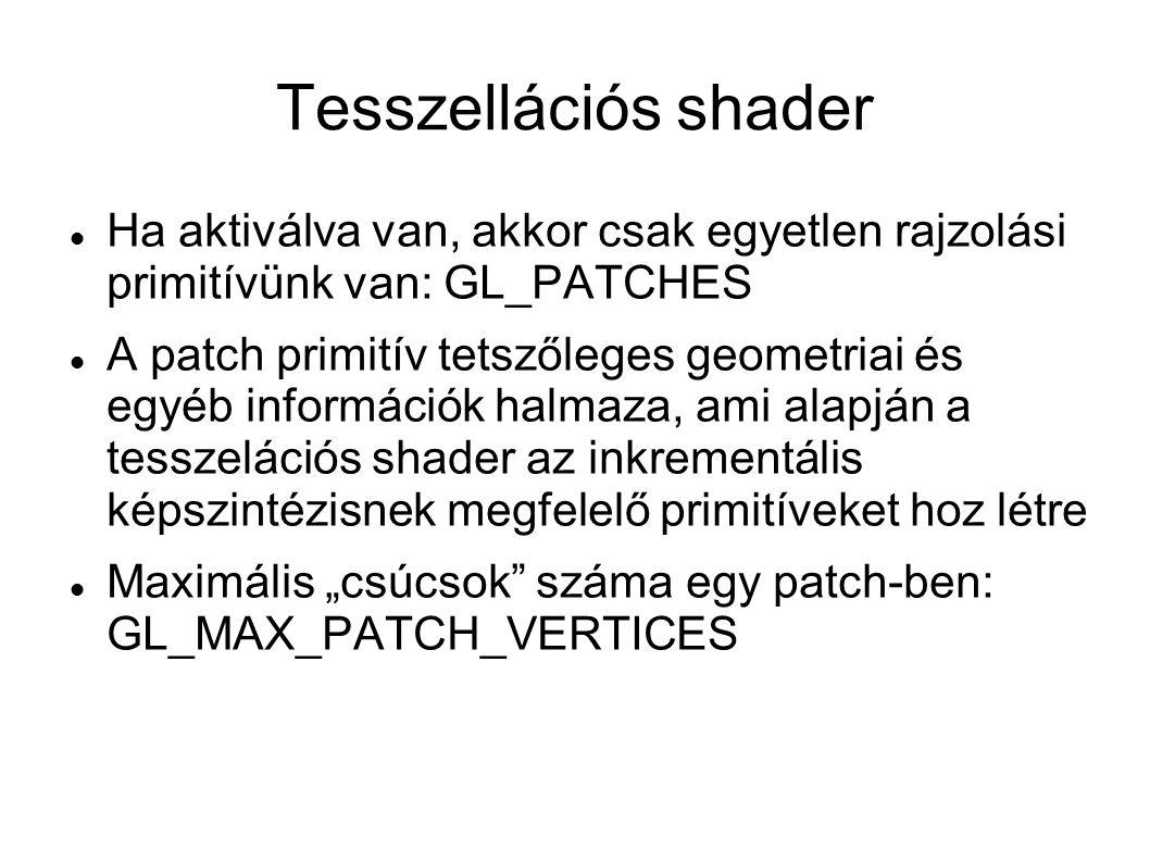"""Tesszellációs shader Ha aktiválva van, akkor csak egyetlen rajzolási primitívünk van: GL_PATCHES A patch primitív tetszőleges geometriai és egyéb információk halmaza, ami alapján a tesszelációs shader az inkrementális képszintézisnek megfelelő primitíveket hoz létre Maximális """"csúcsok száma egy patch-ben: GL_MAX_PATCH_VERTICES"""