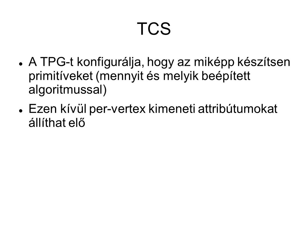 TCS A TPG-t konfigurálja, hogy az miképp készítsen primitíveket (mennyit és melyik beépített algoritmussal) Ezen kívül per-vertex kimeneti attribútumokat állíthat elő