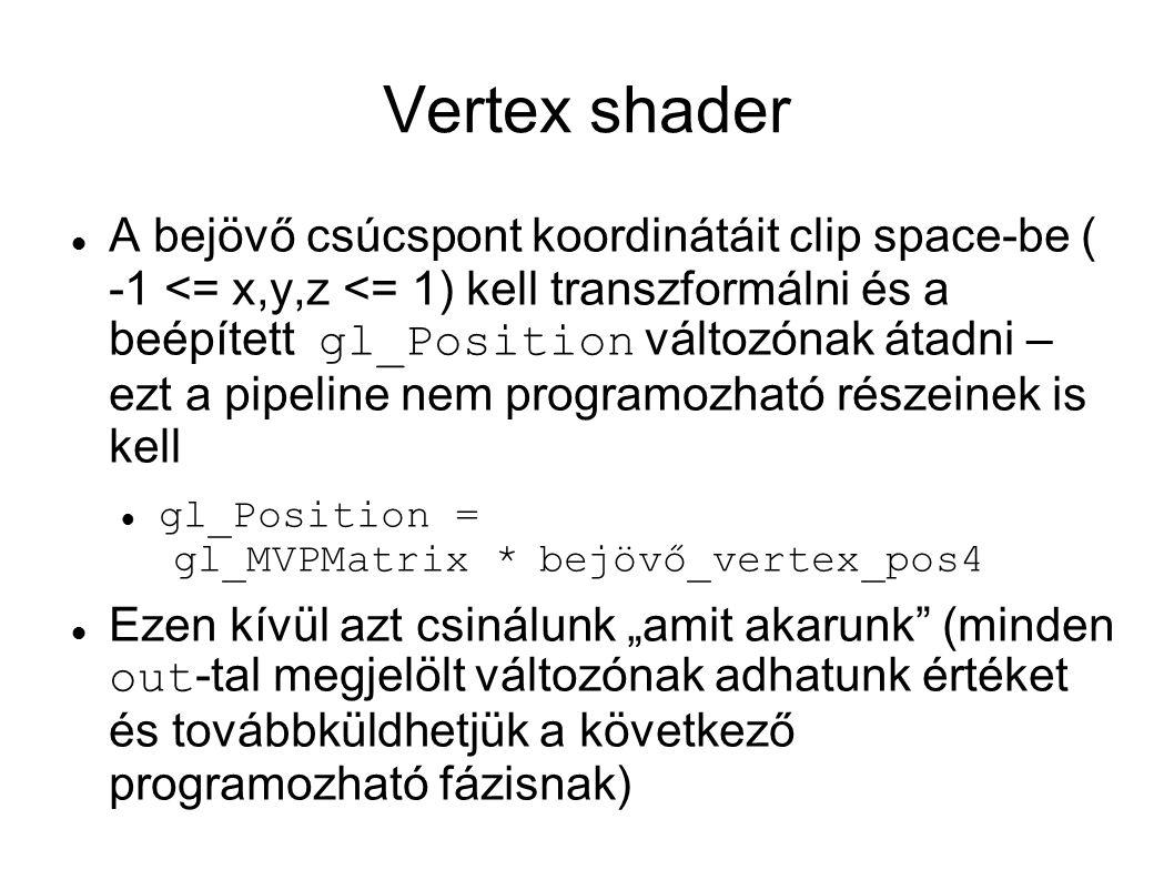 """Vertex shader A bejövő csúcspont koordinátáit clip space-be ( -1 <= x,y,z <= 1) kell transzformálni és a beépített gl_Position változónak átadni – ezt a pipeline nem programozható részeinek is kell gl_Position = gl_MVPMatrix *bejövő_vertex_pos4 Ezen kívül azt csinálunk """"amit akarunk (minden out -tal megjelölt változónak adhatunk értéket és továbbküldhetjük a következő programozható fázisnak)"""