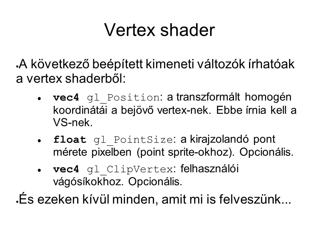 Fragment shader  vec4 gl_FragColor : a fragment színe, de ha nem írun bele viszont van kimeneti vec4, az lesz ez  vec4 glFragData[gl_MaxDrawBuffers] : ha több color attachment-je van az aktív FBO-nak, akkor ezen keresztül írhatunk rájuk  float gl_FragDepth : fragment mélységi értéke (ha módosítanánk, mint a raycasterben)  vec4 gl_FragCoord : csak olvasható, a fragment homogén koordinátái (4.