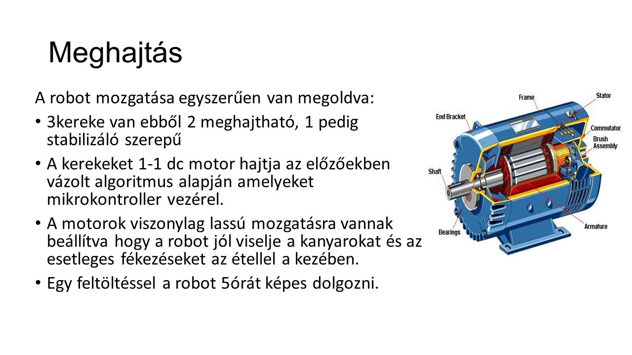 Meghajtás A robot mozgatása egyszerűen van megoldva: 3kereke van ebből 2 meghajtható, 1 pedig stabilizáló szerepű A kerekeket 1-1 dc motor hajtja az e