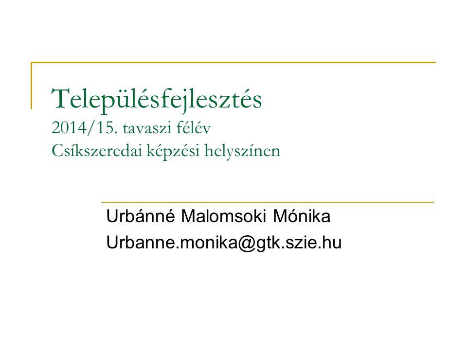 Településfejlesztés 2014/15. tavaszi félév Csíkszeredai képzési helyszínen Urbánné Malomsoki Mónika Urbanne.monika@gtk.szie.hu