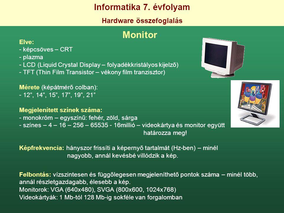 Informatika 7. évfolyam Hardware összefoglalás Monitor Elve: - képcsöves – CRT - plazma - LCD (Liquid Crystal Display – folyadékkristályos kijelző) -
