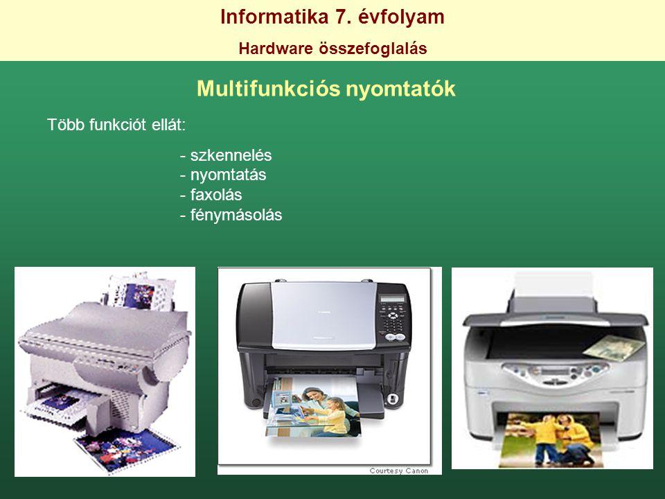 Informatika 7. évfolyam Hardware összefoglalás Multifunkciós nyomtatók Több funkciót ellát: - szkennelés - nyomtatás - faxolás - fénymásolás