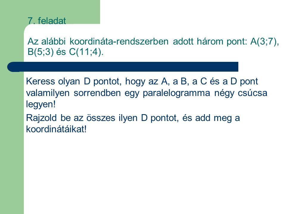 7. feladat Az alábbi koordináta-rendszerben adott három pont: A(3;7), B(5;3) és C(11;4). Keress olyan D pontot, hogy az A, a B, a C és a D pont valami