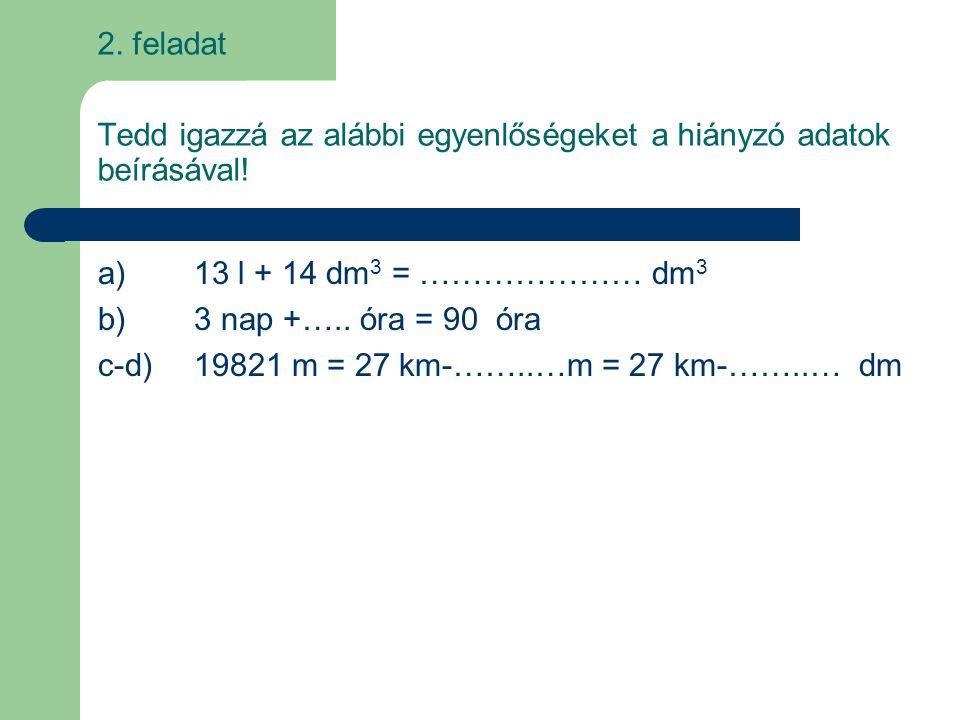 Tedd igazzá az alábbi egyenlőségeket a hiányzó adatok beírásával! a)13 l + 14 dm 3 = ………………… dm 3 b)3 nap +….. óra = 90 óra c-d)19821 m = 27 km-……..…m