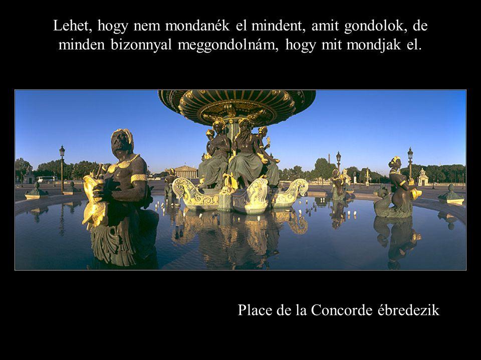Place de la Concorde ébredezik Lehet, hogy nem mondanék el mindent, amit gondolok, de minden bizonnyal meggondolnám, hogy mit mondjak el.