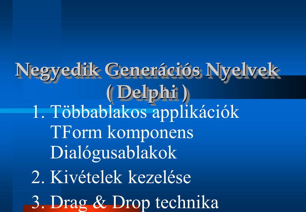 1.Többablakos applikációk TForm komponens Dialógusablakok 2. Kivételek kezelése 3. Drag & Drop technika Negyedik Generációs Nyelvek ( Delphi )