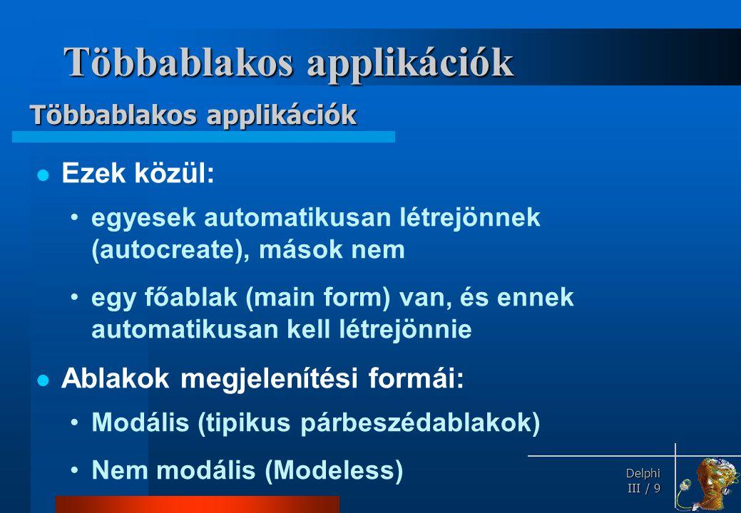 Delphi Delphi III / 9 Többablakos applikációk Ezek közül: egyesek automatikusan létrejönnek (autocreate), mások nem egy főablak (main form) van, és en