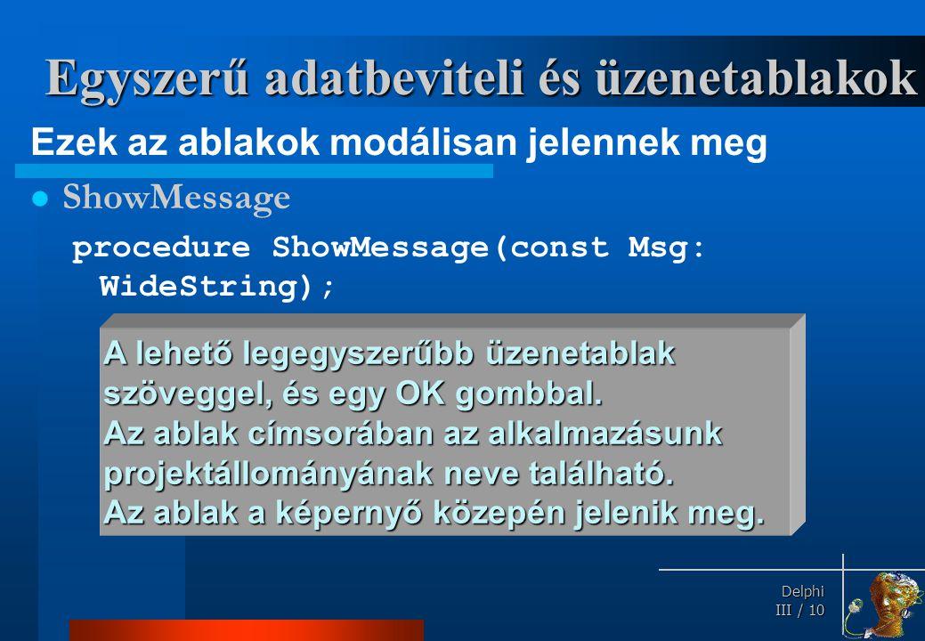 Delphi Delphi III / 10 Egyszerű adatbeviteli és üzenetablakok Ezek az ablakok modálisan jelennek meg ShowMessage procedure ShowMessage(const Msg: Wide