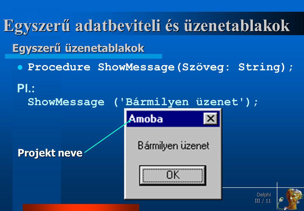 Delphi Delphi III / 11 Egyszerű adatbeviteli és üzenetablakok Procedure ShowMessage(Szöveg: String); Pl.: ShowMessage ('Bármilyen üzenet'); Projekt ne