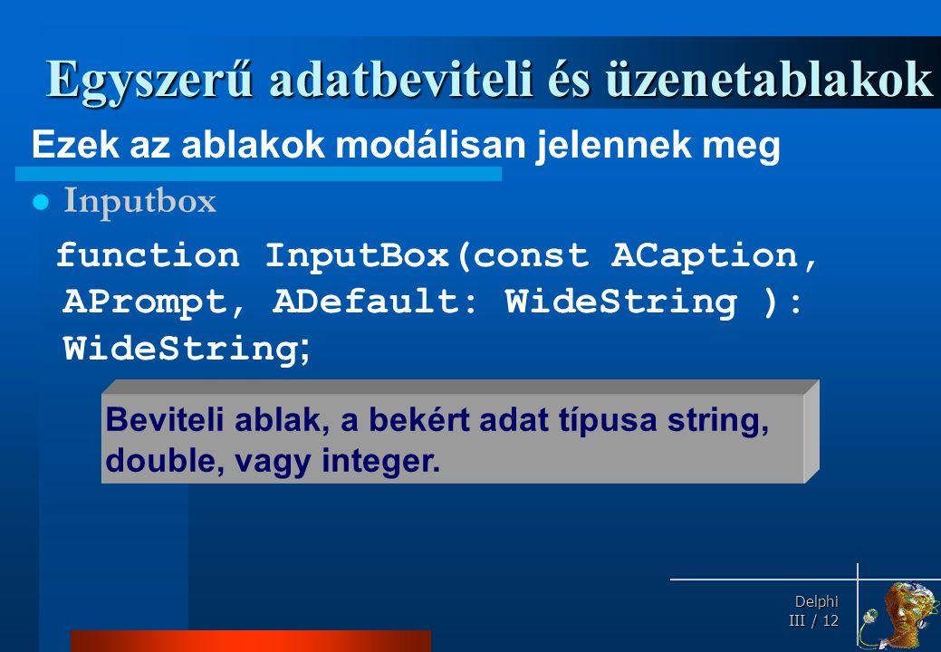 Delphi Delphi III / 12 Egyszerű adatbeviteli és üzenetablakok Ezek az ablakok modálisan jelennek meg Inputbox function InputBox(const ACaption, APromp