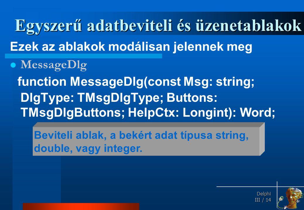 Delphi Delphi III / 14 Egyszerű adatbeviteli és üzenetablakok Ezek az ablakok modálisan jelennek meg MessageDlg function MessageDlg(const Msg: string;