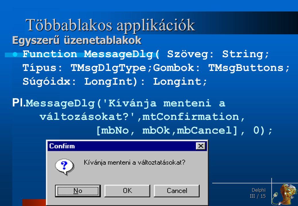 Delphi Delphi III / 15 Többablakos applikációk Function MessageDlg( Szöveg: String; Típus: TMsgDlgType;Gombok: TMsgButtons; Súgóidx: LongInt): Longint