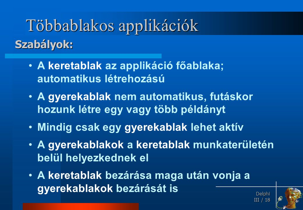 Delphi Delphi III / 18 Többablakos applikációk A keretablak az applikáció főablaka; automatikus létrehozású A gyerekablak nem automatikus, futáskor ho