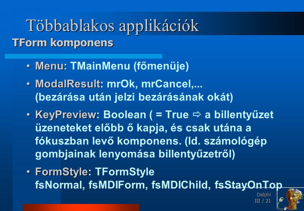 Delphi Delphi III / 21 Többablakos applikációk Menu:Menu: TMainMenu (főmenüje) ModalResultModalResult: mrOk, mrCancel,... (bezárása után jelzi bezárás