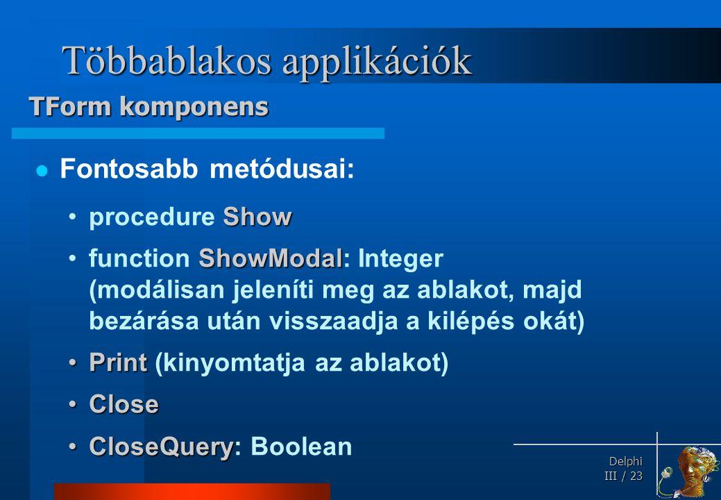Delphi Delphi III / 23 Többablakos applikációk Fontosabb metódusai: Showprocedure Show ShowModalfunction ShowModal: Integer (modálisan jeleníti meg az